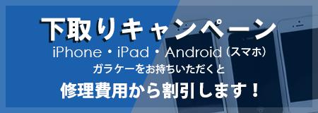 下取りキャンペーン iPhone,iPad,android(スマホ),ガラケーをお持ちいただくと修理費用から割引します!